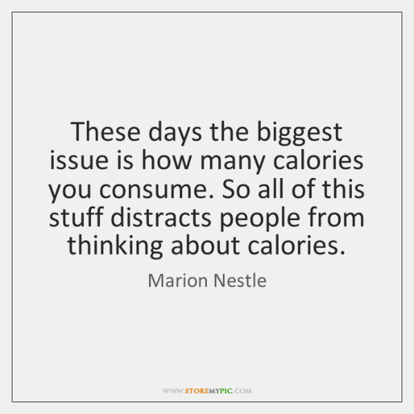 These days the biggest issue is how many calories you consume. So ...