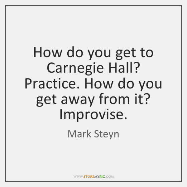 How do you get to Carnegie Hall? Practice. How do you get ...