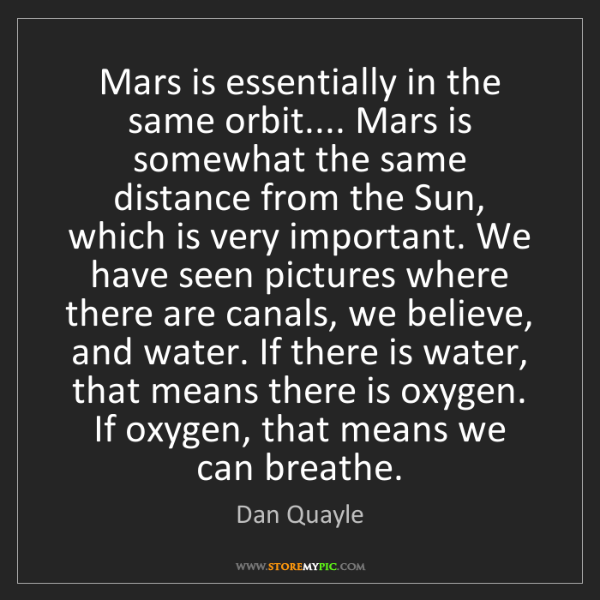 Dan Quayle: Mars is essentially in the same orbit.... Mars is somewhat...