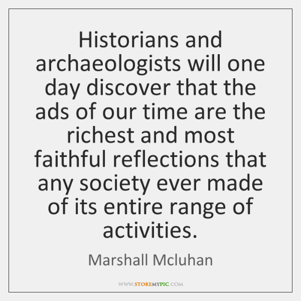 Historians and archaeologists will one day discover that the ads of our ...