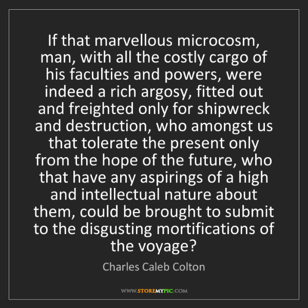 Charles Caleb Colton: If that marvellous microcosm, man, with all the costly...