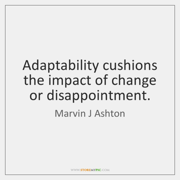 Adaptability cushions the impact of change or disappointment.