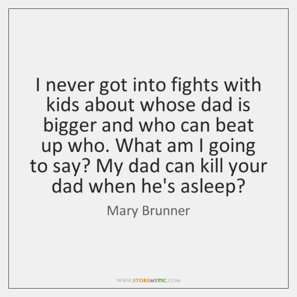 I never got into fights with kids about whose dad is bigger ...
