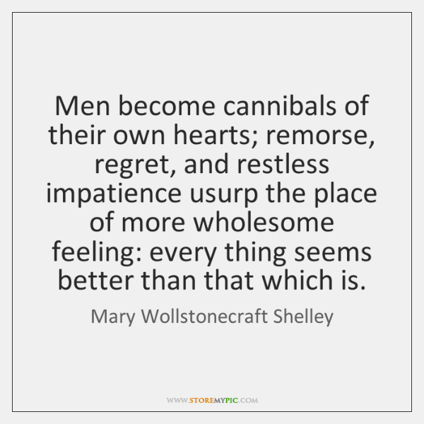Men become cannibals of their own hearts; remorse, regret, and restless impatience ...