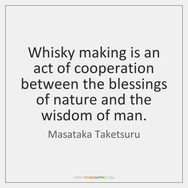Whisky making is an act of cooperation between the blessings of nature ...
