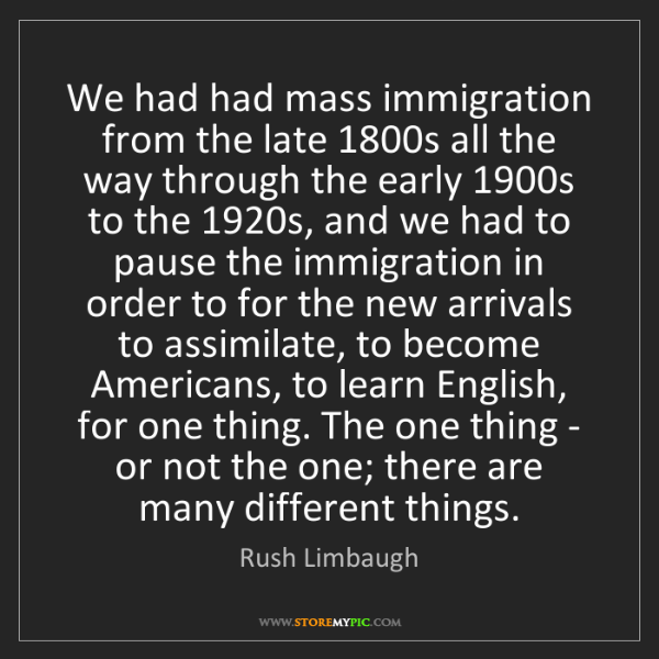 Rush Limbaugh: We had had mass immigration from the late 1800s all the...