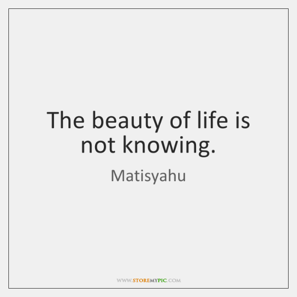 The beauty of life is not knowing.