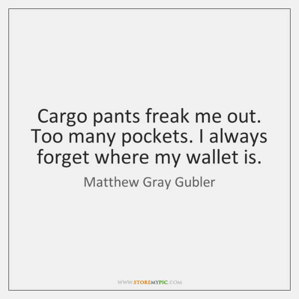 Cargo pants freak me out. Too many pockets. I always forget where ...
