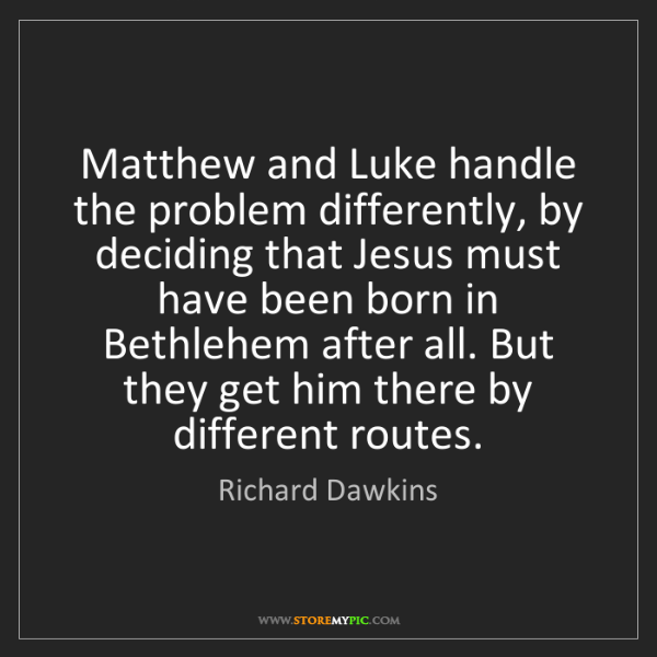 Richard Dawkins: Matthew and Luke handle the problem differently, by deciding...