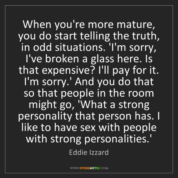 Eddie Izzard: When you're more mature, you do start telling the truth,...