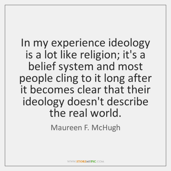 In my experience ideology is a lot like religion; it's a belief ...