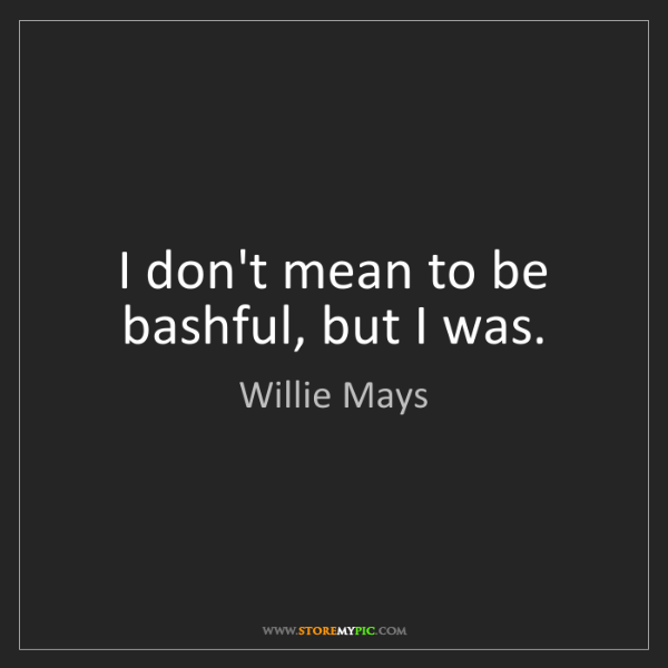 Willie Mays: I don't mean to be bashful, but I was.