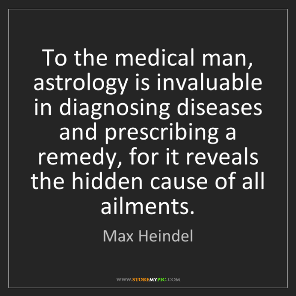 Max Heindel: To the medical man, astrology is invaluable in diagnosing...