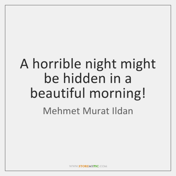 A horrible night might be hidden in a beautiful morning!