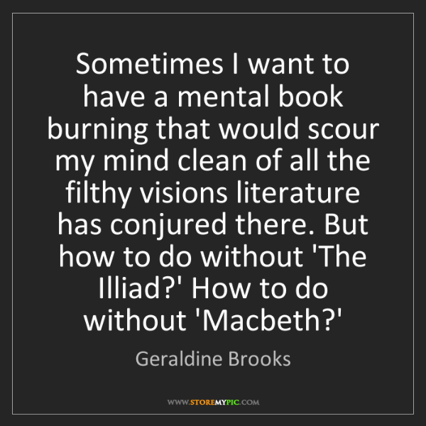 Geraldine Brooks: Sometimes I want to have a mental book burning that would...