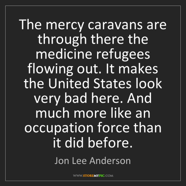 Jon Lee Anderson: The mercy caravans are through there the medicine refugees...