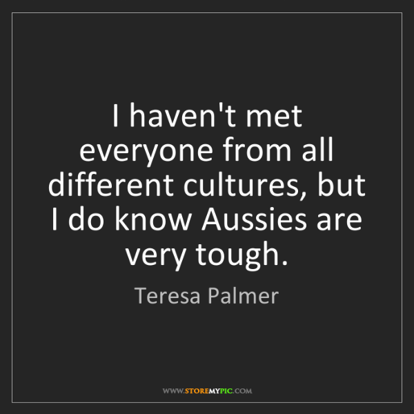 Teresa Palmer: I haven't met everyone from all different cultures, but...