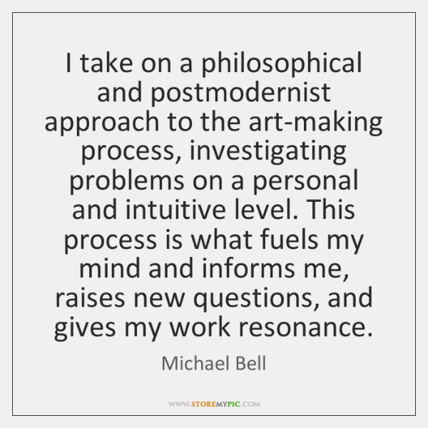 I take on a philosophical and postmodernist approach to the art-making process, ...