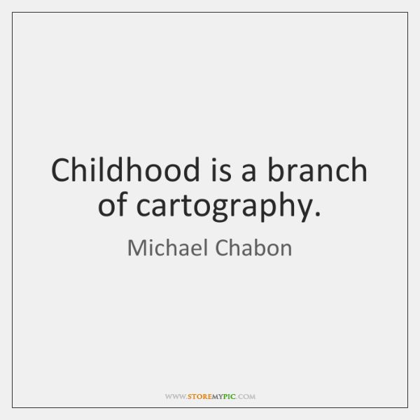Childhood is a branch of cartography.