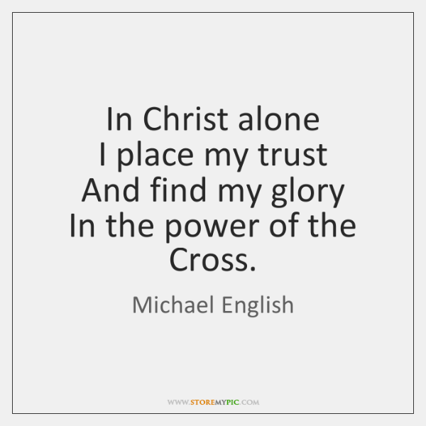In Christ alone  I place my trust  And find my glory  In ...