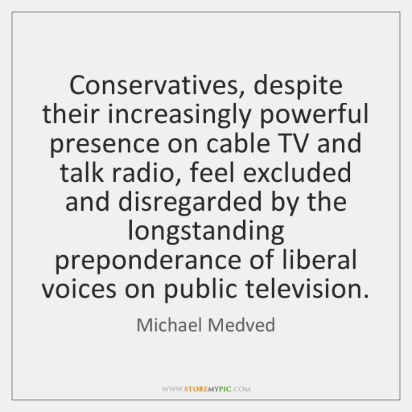 Conservatives, despite their increasingly powerful presence on cable TV and talk radio, ...