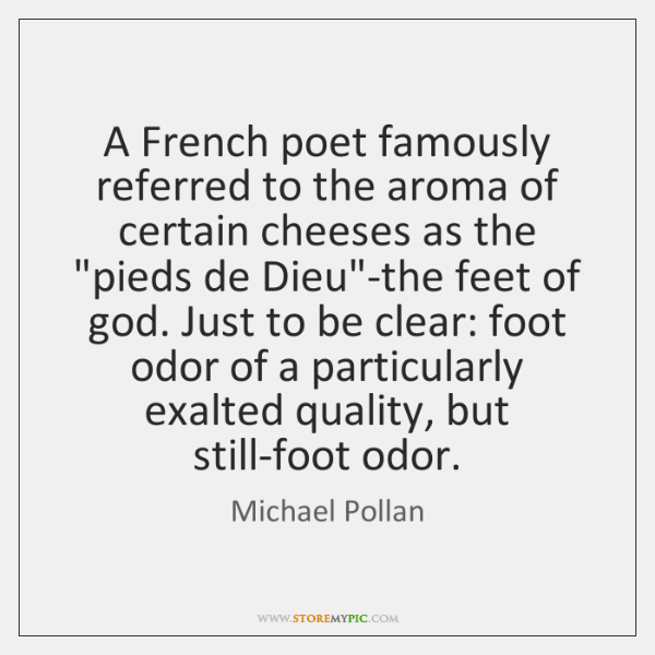 A French poet famously referred to the aroma of certain cheeses as ...