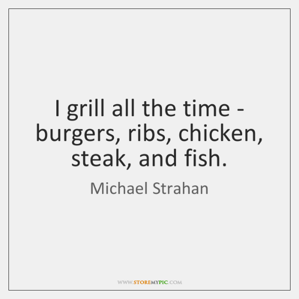 I grill all the time - burgers, ribs, chicken, steak, and fish.