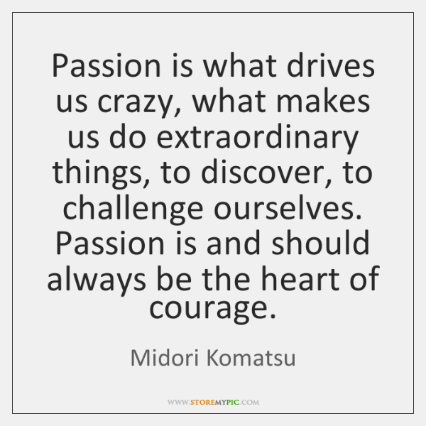 Passion is what drives us crazy, what makes us do extraordinary things, ...