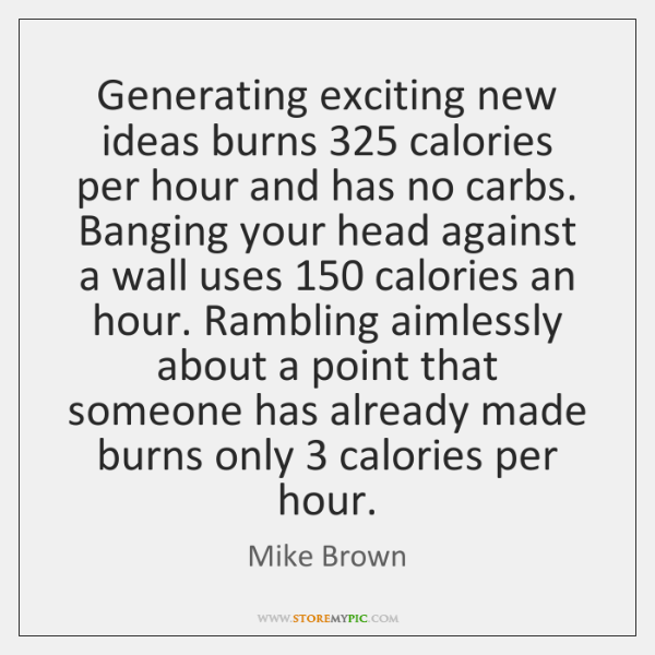 Generating exciting new ideas burns 325 calories per hour and has no carbs. ...