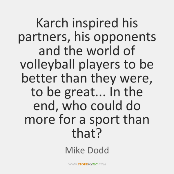 Karch inspired his partners, his opponents and the world of volleyball players ...