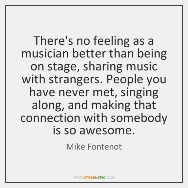 There's no feeling as a musician better than being on stage, sharing ...