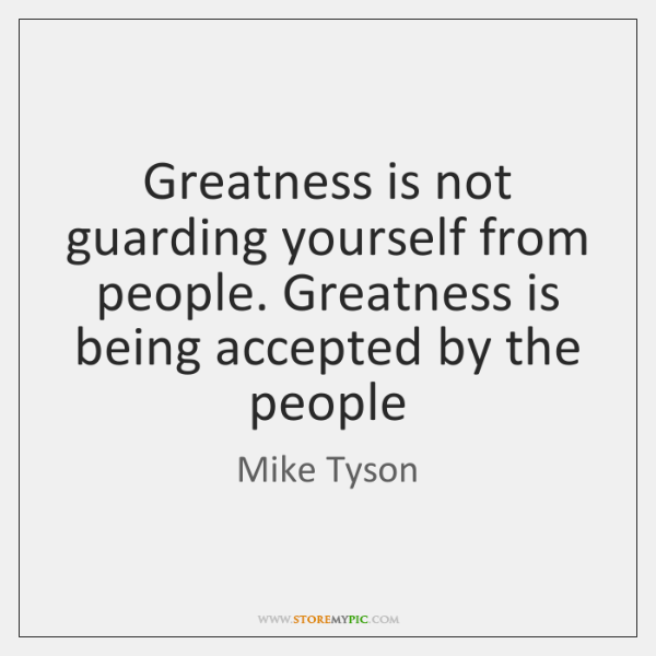 Greatness is not guarding yourself from people. Greatness is being accepted by ...