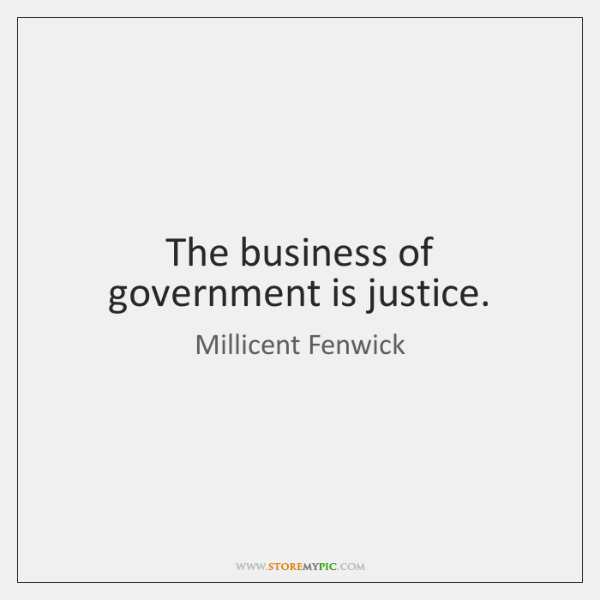 The business of government is justice.