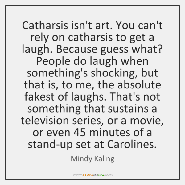 Catharsis isn't art. You can't rely on catharsis to get a laugh. ...