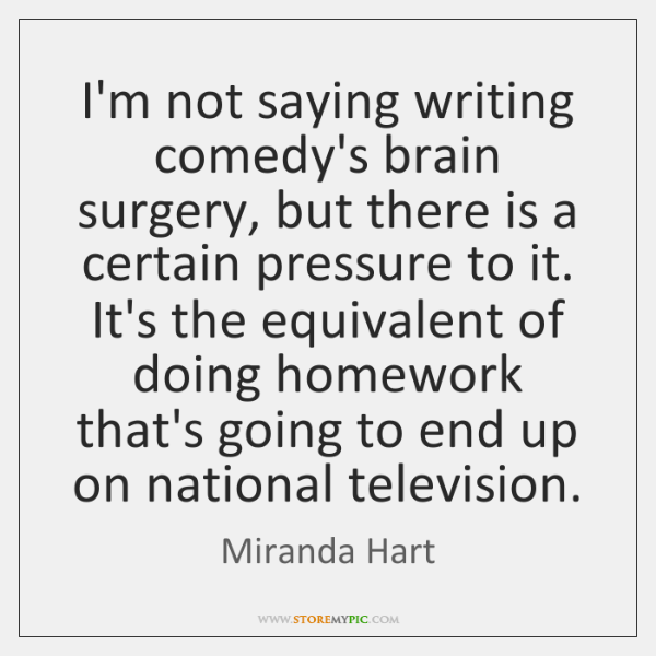 I'm not saying writing comedy's brain surgery, but there is a certain ...