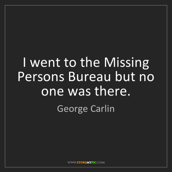George Carlin: I went to the Missing Persons Bureau but no one was there.