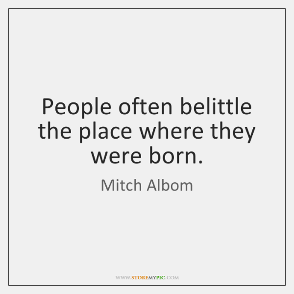 People often belittle the place where they were born.