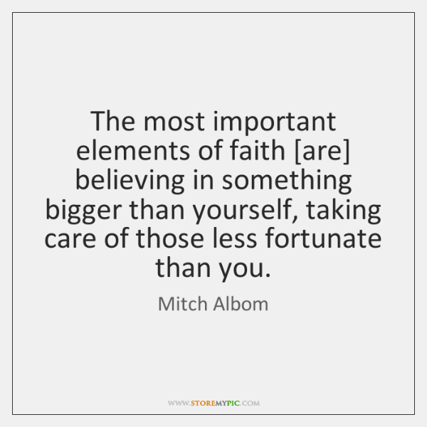 The most important elements of faith [are] believing in something bigger than ...