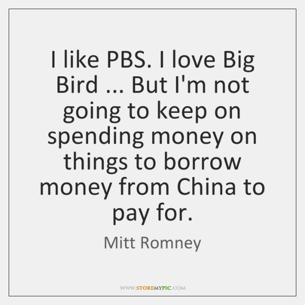 I like PBS. I love Big Bird ... But I'm not going to ...