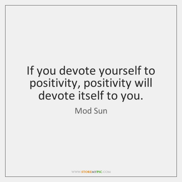 If you devote yourself to positivity, positivity will devote itself to you.