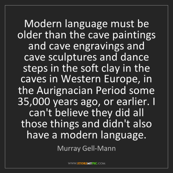 Murray Gell-Mann: Modern language must be older than the cave paintings...