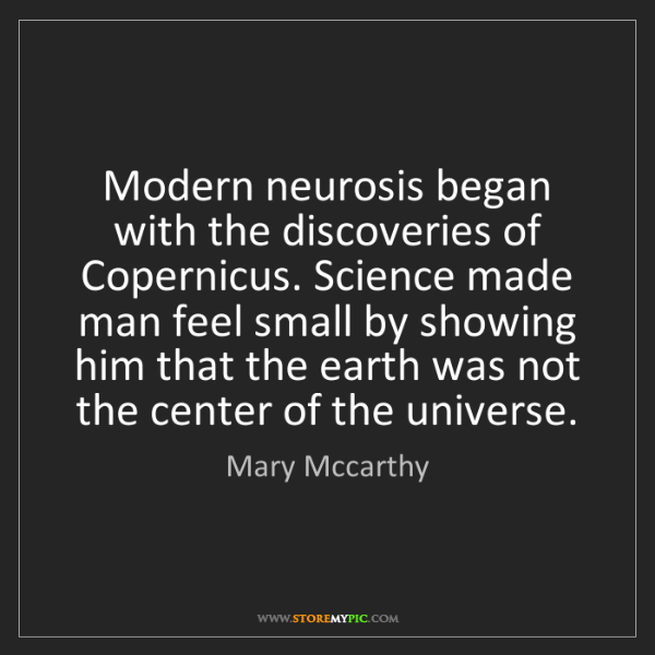 Mary Mccarthy: Modern neurosis began with the discoveries of Copernicus....