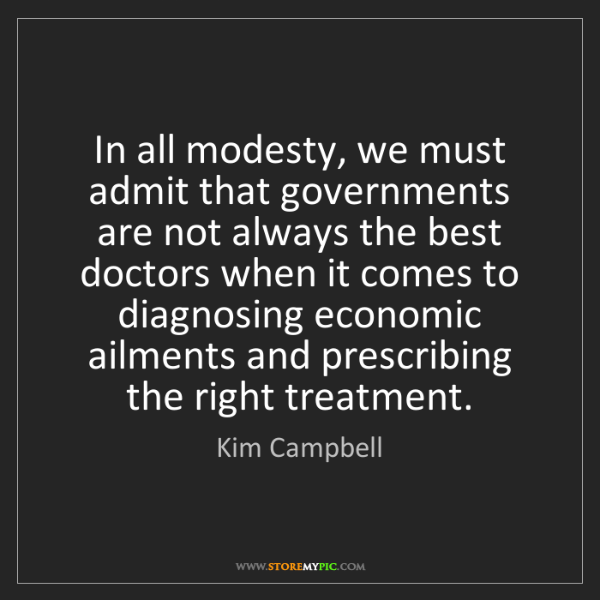Kim Campbell: In all modesty, we must admit that governments are not...