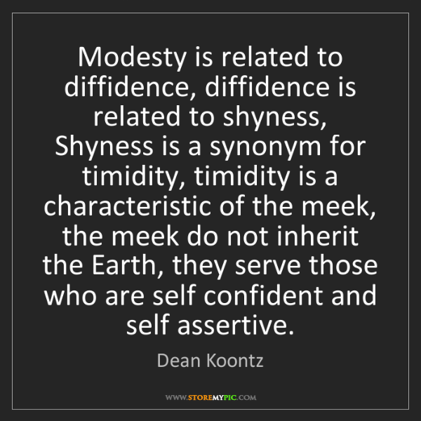 Dean Koontz: Modesty is related to diffidence, diffidence is related...