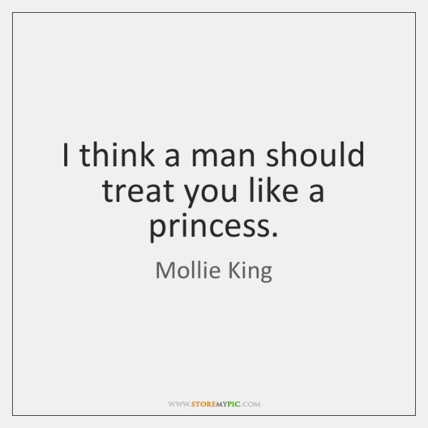 I Think A Man Should Treat You Like A Princess Storemypic