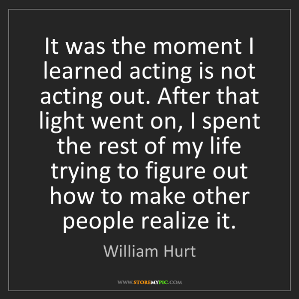 William Hurt: It was the moment I learned acting is not acting out....