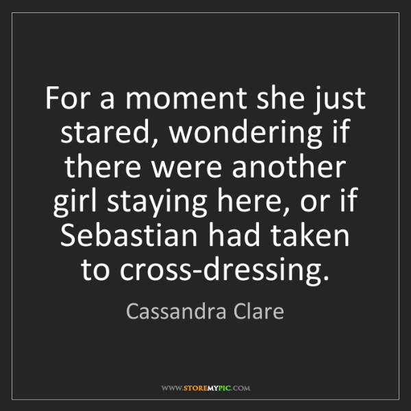 Cassandra Clare: For a moment she just stared, wondering if there were...