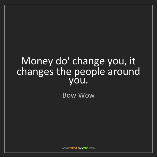 Bow Wow: Money do' change you, it changes the people around you.