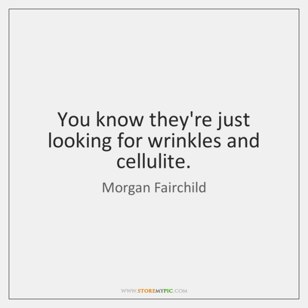 You know they're just looking for wrinkles and cellulite.