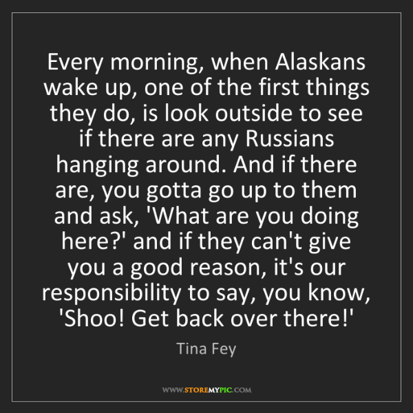 Tina Fey: Every morning, when Alaskans wake up, one of the first...